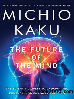 The Future of the Mind: The Scientific Quest to Understand, Enhance, and Empower the Mind free download
