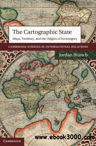 The Cartographic State: Maps, Territory, and the Origins of Sovereignty free download
