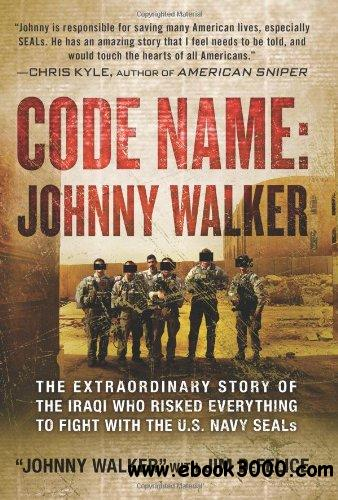 Code Name: Johnny Walker: The Extraordinary Story of the Iraqi Who Risked Everything to Fight with the U.S. Navy SEALs free download