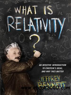 What Is Relativity?: An Intuitive Introduction to Einstein's Ideas, and Why They Matter free download