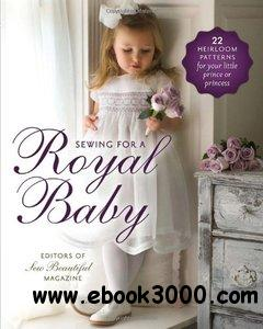 Sewing for a Royal Baby: 22 Heirloom Patterns for Your Little Prince or Princess free download