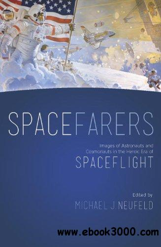 Spacefarers: Images of Astronauts and Cosmonauts in the Heroic Era of Spaceflight free download