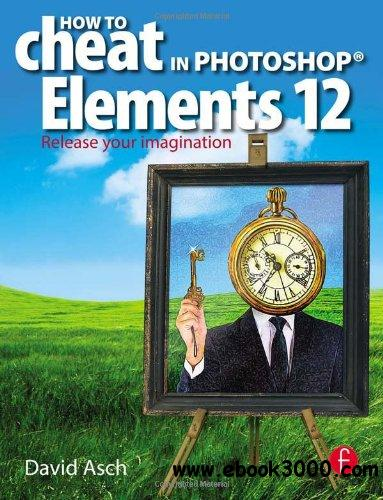 How To Cheat in Photoshop Elements 12: Release Your Imagination free download