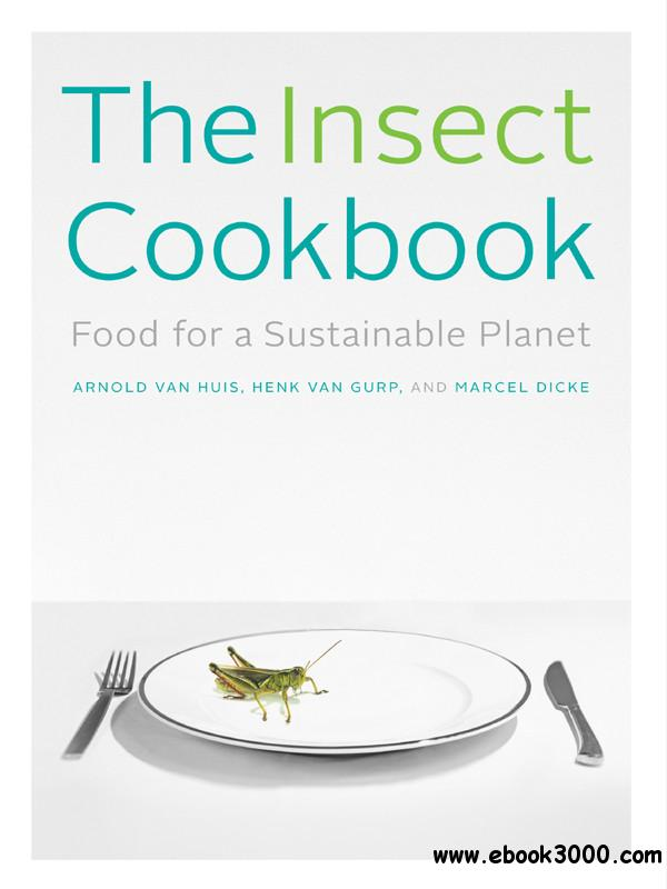 The Insect Cookbook: Food for a Sustainable Planet free download