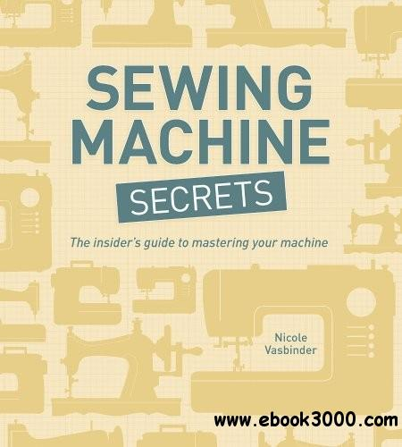Sewing Machine Secrets: The Insider's Guide to Mastering your Machine free download