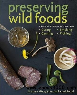 Preserving Wild Foods: A Modern Forager's Recipes for Curing, Canning, Smoking, and Pickling free download