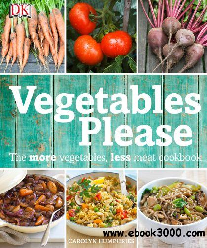 Vegetables Please: The More Vegetables, Less Meat Cookbook free download