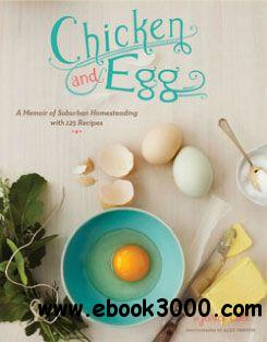 Chicken and Egg: A Memoir of Suburban Homesteading with 125 Recipes free download