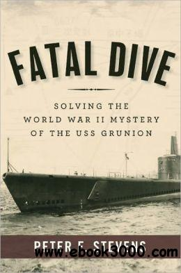 Fatal Dive: Solving the World War II Mystery of the USS Grunion free download
