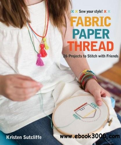 Fabric Paper Thread: 26 Projects to Sew & Embellish 25 Embroidery Stitches free download