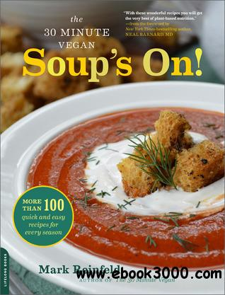 The 30-Minute Vegan: Soup's On!: More than 100 Quick and Easy Recipes for Every Season free download