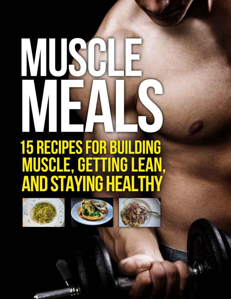 Muscle Meals: 15 Recipes for Building Muscle, Getting Lean, and Staying Healthy free download