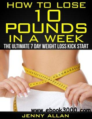How To Lose 10 Pounds In A Week - The Ultimate 7 Day Weight Loss Kick Start free download