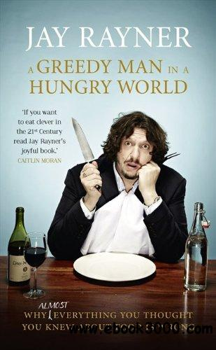 A Greedy Man in a Hungry World: How (almost) everything you thought you knew about food is wrong free download