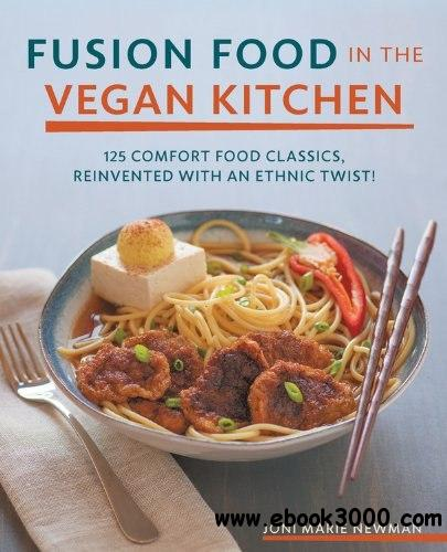 Fusion Food in the Vegan Kitchen: 125 Comfort Food Classics, Reinvented with an Ethnic Twist! free download