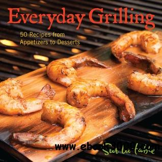 Everyday Grilling: 50 Recipes from Appetizers to Desserts free download