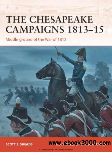 The Chesapeake Campaigns 1813-15: Middle ground of the War of 1812 (Osprey Campaign 259) free download