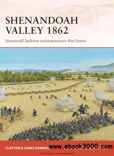 Shenandoah Valley 1862: Stonewall Jackson outmaneuvers the Union (Osprey Campaign 258) free download