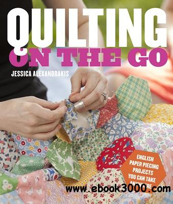 Quilting on the Go: English Paper Piecing Projects You Can Take Anywhere free download