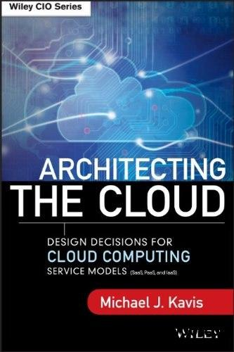 Architecting the Cloud: Design Decisions for Cloud Computing Service Models (SaaS, PaaS, and IaaS) free download