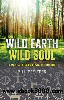 Wild Earth, Wild Soul: A Manual for an Ecstatic Culture free download