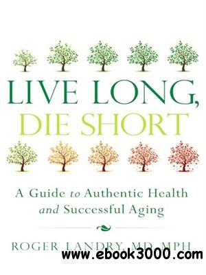 Live Long, Die Short: A Guide to Authentic Health and Successful Aging free download