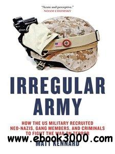 Irregular Army: How the US Military Recruited Neo-Nazis, Gang Members, and Criminals to Fight the War on Terror free download