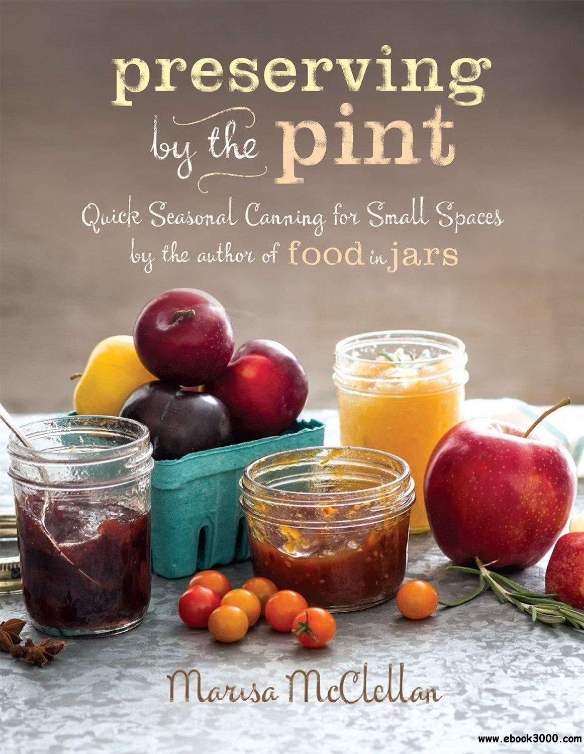 Preserving by the Pint: Quick Seasonal Canning for Small Spaces from the author of Food in Jars free download