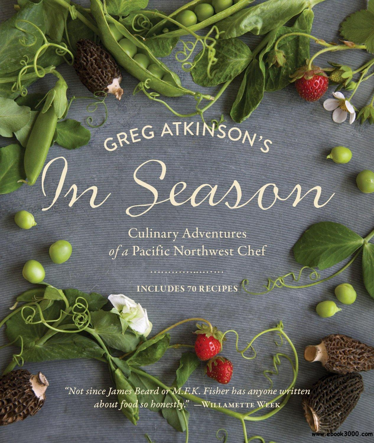 Greg Atkinson's In Season: Culinary Adventures of a Pacific Northwest Chef free download