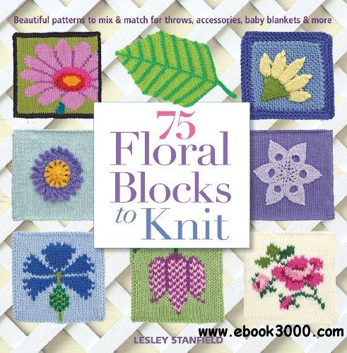 75 Floral Blocks to Knit: Beautiful Patterns to Mix & Match for Throws, Accessories, Baby Blankets & More free download