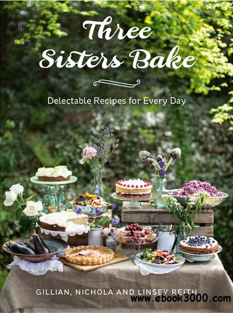 Three Sisters Bake: Delectable Recipes for the Every Day free download
