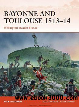 Bayonne and Toulouse 1813-1814: Wellington Invades France (Osprey Campaign 266) free download