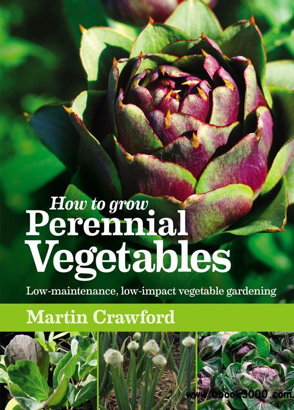 How to Grow Perennial Vegetables: Low-maintenance, Low-impact Vegetable Gardening free download
