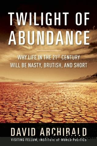 Twilight of Abundance: Why Life in the 21st Century Will Be Nasty, Brutish, and Short free download