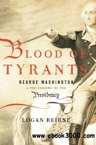 Blood of Tyrants: George Washington & the Forging of the Presidency free download