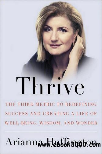 Thrive: The Third Metric to Redefining Success and Creating a Life of Well-Being, Wisdom, and Wonder free download