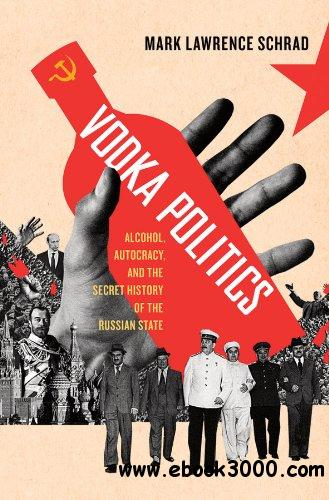 Vodka Politics: Alcohol, Autocracy, and the Secret History of the Russian State free download