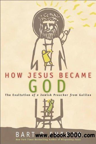 How Jesus Became God: The Exaltation of a Jewish Preacher from Galilee free download