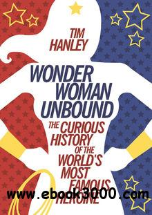 Wonder Woman Unbound: The Curious History of the Worlds Most Famous Heroine free download