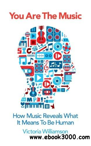 You Are the Music: How Music Reveals What it Means to be Human free download