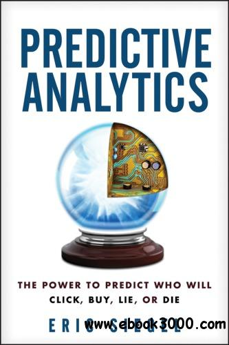 Predictive Analytics: The Power to Predict Who Will Click Buy Lie or Die free download
