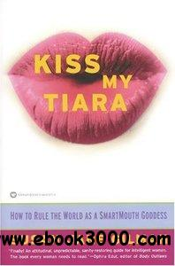 Kiss My Tiara: How to Rule the World as a SmartMouth Goddess free download
