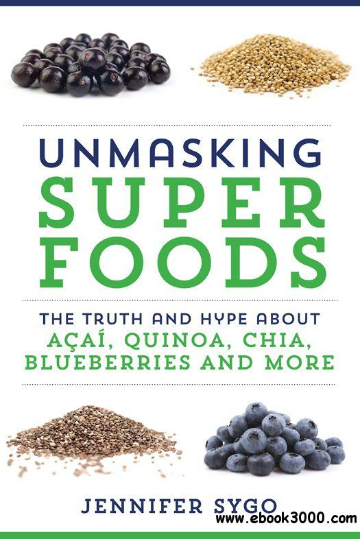 Unmasking Superfoods: The Truth and Hype About Acai, Quinoa, Chia, Blueberries and More free download