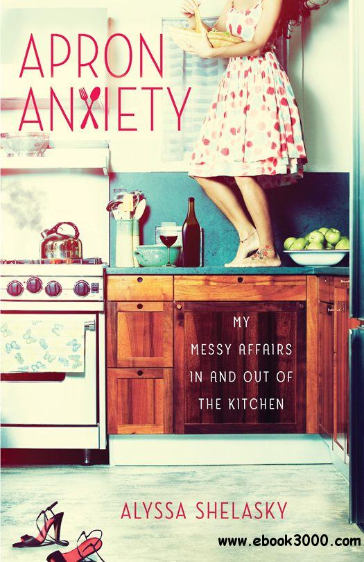 Apron Anxiety: My Messy Affairs In and Out of the Kitchen free download