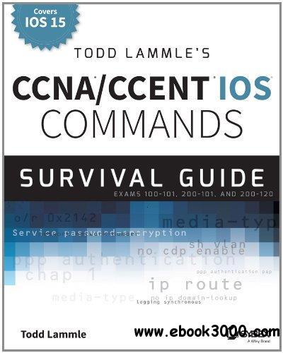 Todd Lammle's CCNA/CCENT iOS Commands Survival Guide: Exams 100-101, 200-101, and 200-120 free download