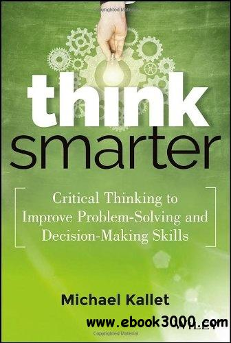 Think Smarter: Critical Thinking to Improve Problem-Solving and Decision-Making Skills free download