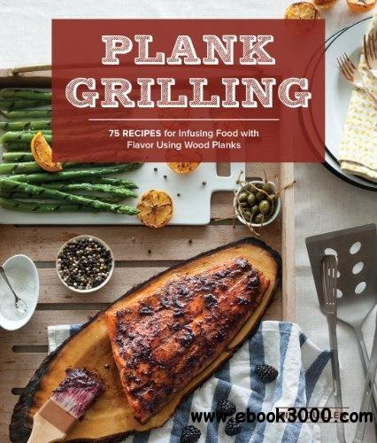Plank Grilling: 75 Recipes for Infusing Food with Flavor Using Wood Planks free download