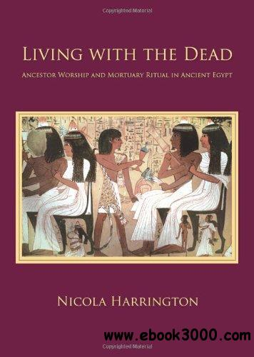 Living with the Dead: Ancestor Worship and Mortuary Ritual in Ancient Egypt free download