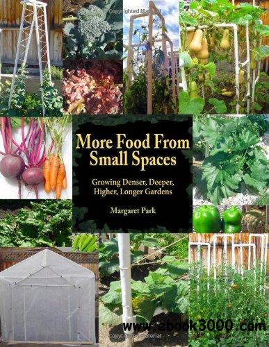 More Food From Small Spaces: Growing Denser Deeper Higher Longer Vegetable Gardens free download