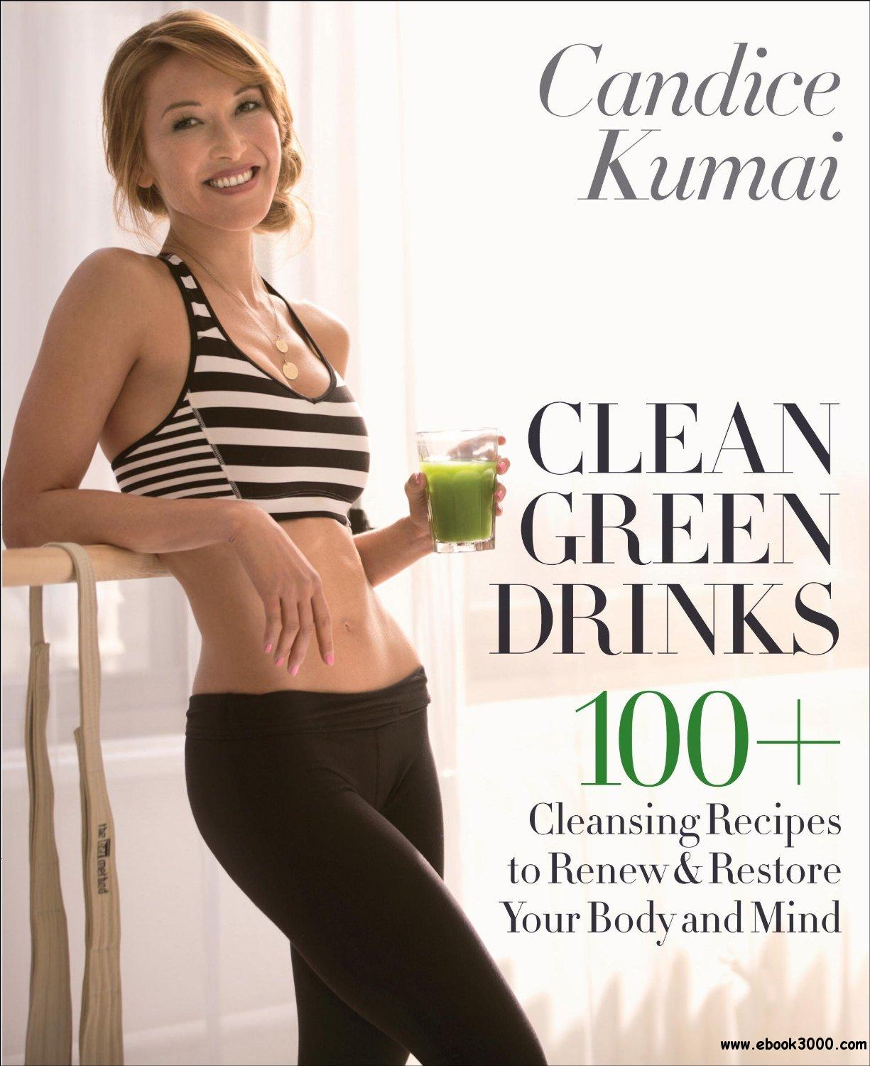 Clean Green Drinks: 100+ Cleansing Recipes to Renew & Restore Your Body and Mind free download